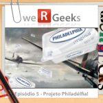 WeRgeeks – Projeto Philadélfia!