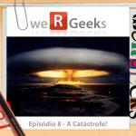 WeRgeeks – A Catástrofe!