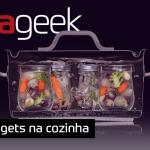 Ultrageek #312 – Gadgets na cozinha