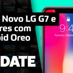 Update #131 – LG G7 ThinQ, Galaxy A6 e A6+ e mais
