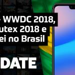 Update #135 – ROG Phone, Moto Z3 Play, Huawei no Brasil e WWDC 2018