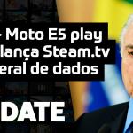 Update #142 – Moto E5 Play, Steam.TV e Lei Geral de Dados
