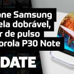 Update #144 – Celular dobrável, de pulso e Motorola P30 Note