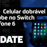 UPDATE #153 – Celular dobrável da Samsung, YouTube no Switch e Zenfone 6