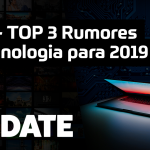 UPDATE #160 – TOP 3 Rumores de tecnologia para 2019