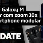 UPDATE #162 – Galaxy M, celular com zoom 10x e smartphone modular