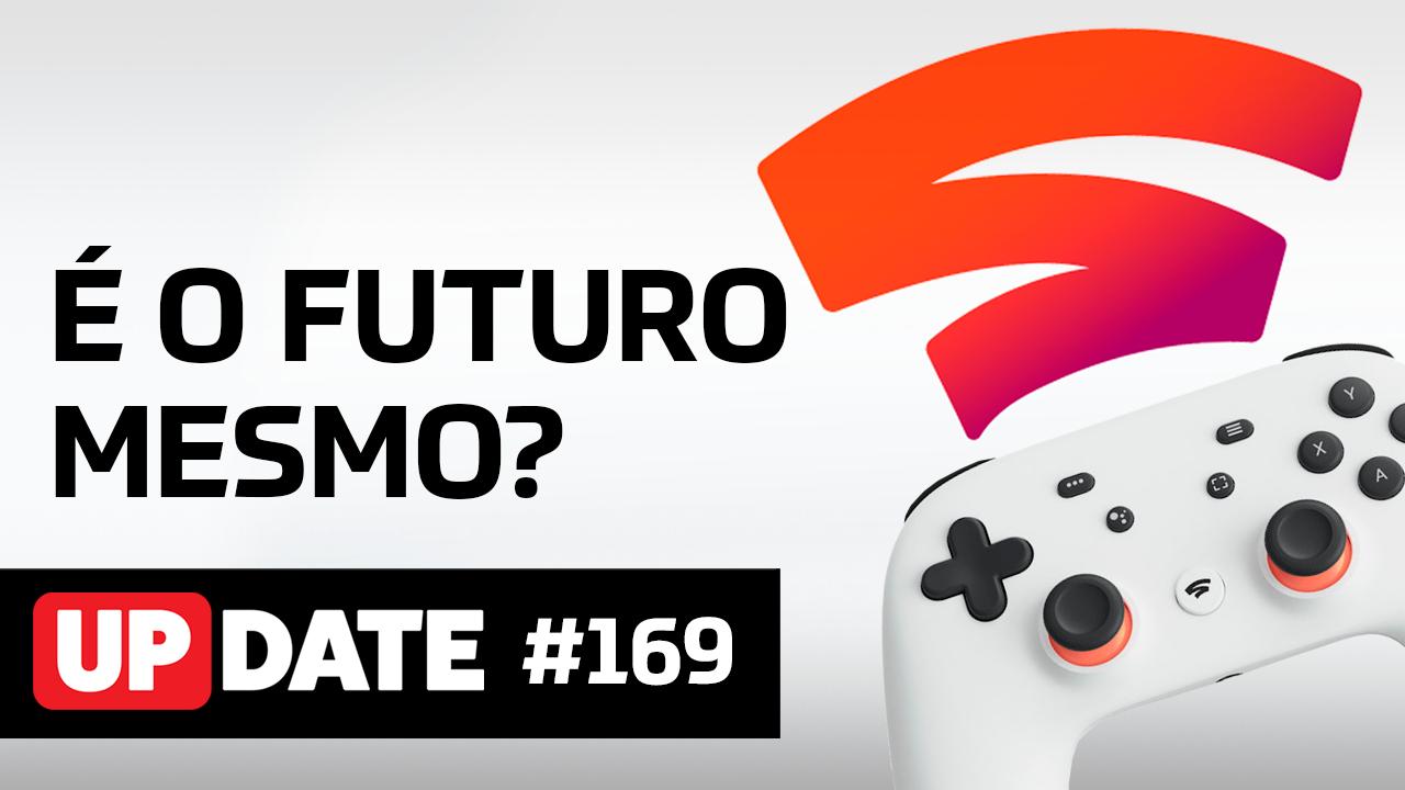 Update #169 – Google Stadia, o futuro dos games