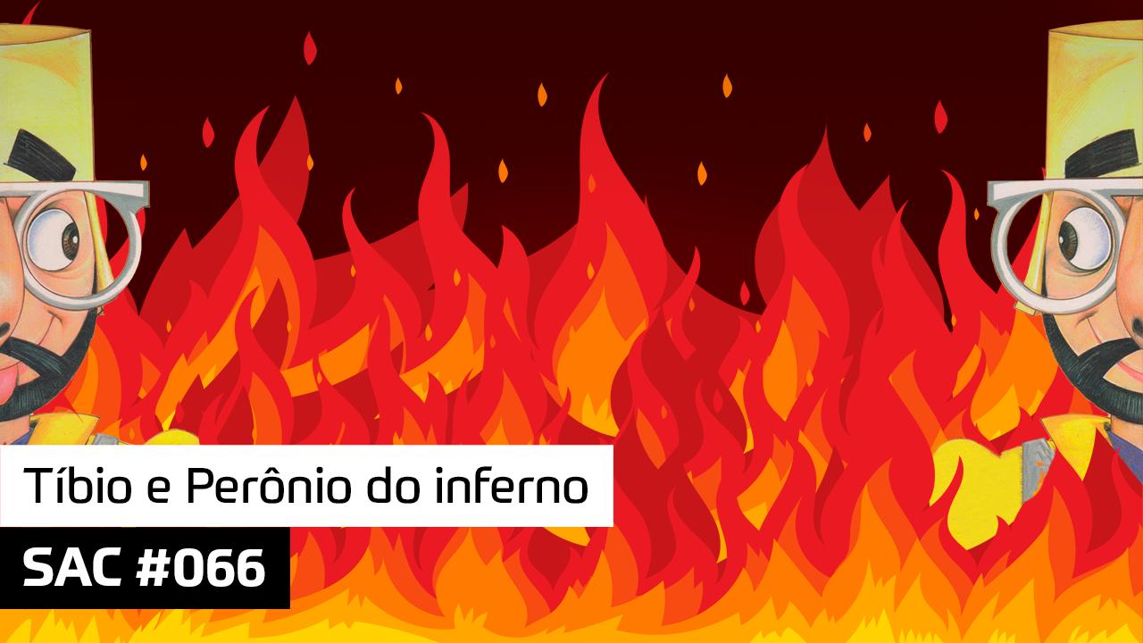 SAC #066 – Tíbio e Perônio do inferno