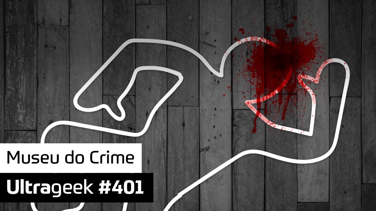 Ultrageek #401 – Museu do Crime