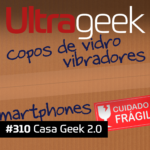 Ultrageek 310 – Casa Geek 2.0