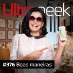 Ultrageek #376 – Boas maneiras