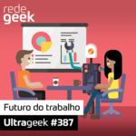 Ultrageek 387 – Futuro do trabalho