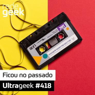 Ultrageek 418 – Ficou no passado