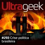 Ultrageek 293 – Crise política brasileira