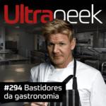 Ultrageek 294 – Bastidores da gastronomia