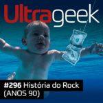 Ultrageek 296 – História do Rock (ANOS 90)