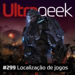 Ultrageek 299 – Localização de jogos