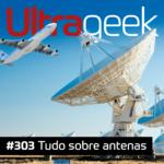 Ultrageek 303 – Tudo sobre antenas