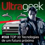 Ultrageek 318 – TOP 10 Tecnologias de um futuro próximo