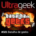 Ultrageek 321 – Batalha de Geeks