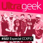 Ultrageek 322 – Especial CCXP 2017