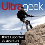 Ultrageek 323 – Esportes de aventura