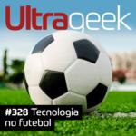 Ultrageek 328 – Tecnologia no futebol