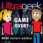 Ultrageek 332 – Gamers adultos