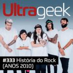 Ultrageek 333 – História do Rock (ANOS 2010)