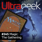 Ultrageek 345 – Magic: The Gathering