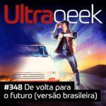 Ultrageek 348 – De volta para o futuro (versão brasileira)