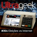 Ultrageek 354 – Eleições vs Internet