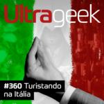 Ultrageek 360 – Turistando na Itália
