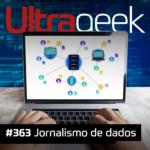 Ultrageek 363 – Jornalismo de dados
