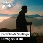 Ultrageek 381 – Caminho de Santiago