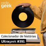 Ultrageek 391 – Colecionador de histórias