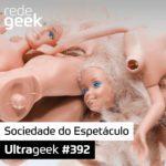 Ultrageek 392 – Sociedade do Espetáculo