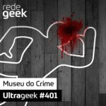 Ultrageek 401 – Museu do Crime