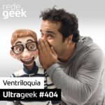 Ultrageek 404 – Ventriloquia