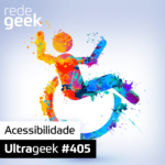 Ultrageek 405 – Acessibilidade