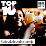 TOP 10 – Curiosidades sobre cerveja