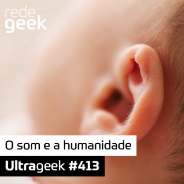 Ultrageek 413 – O som e a humanidade