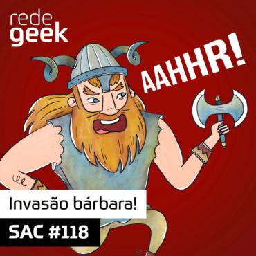 SAC 118 – Invasão bárbara!
