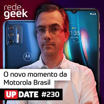 Update 230 - O novo momento da Motorola Brasil