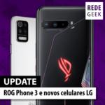 Update – ROG Phone 3 e novos celulares LG