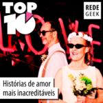 TOP 10 – Histórias de amor mais inacreditáveis