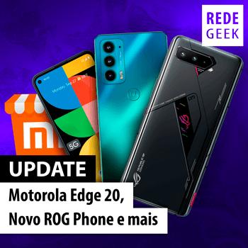UPDATE - Motorola Edge 20, novo ROG Phone e mais
